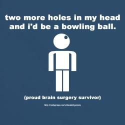 """Two more holes in my head and I'd be a bowling ball"" Brain Surgery Survivor comedy tee!"