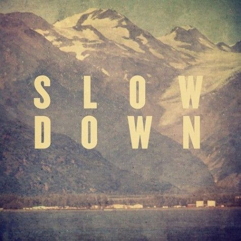 - Slow Down - time goes by fast: