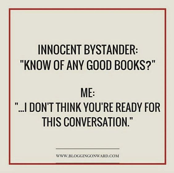 "Innocent Bystander: ""Know of any good books?"" Me: ""... I don't think you're ready for this conversation."":"