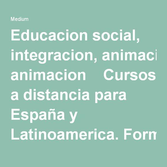 Educacion social, integracion, animacion  Cursos a distancia para España y Latinoamerica. Formacion para maestras, pedagogas, integradoras sociales, animadoras socioculturales, monitoras, gerocultores, estudiantes de educacion, magisterio, trabajo social.