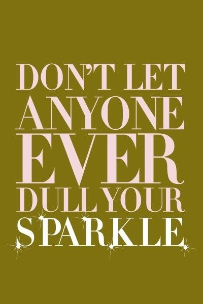 Dont let anyone ever dull your sparkle