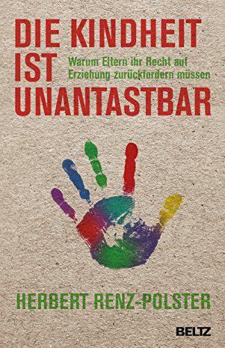 Die Kindheit ist unantastbar: Warum Eltern ihr Recht auf Erziehung zurückfordern müssen eBook: Herbert Renz-Polster: Amazon.de: Kindle-Shop