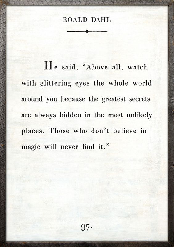 Those who do not believe in magic will never find it - those who don't want to be happy never will be....