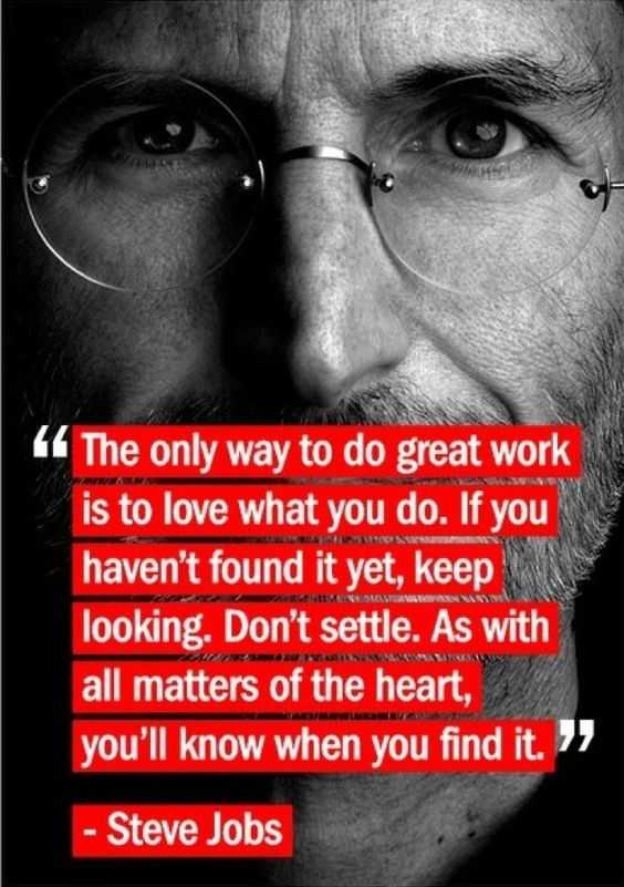 """""""The only way to do great work is to love what you do. If you haven't found it yet, keep looking. Don't settle. As with all matters of the heart, you'll know when you find it."""" (Steve Jobs)."""