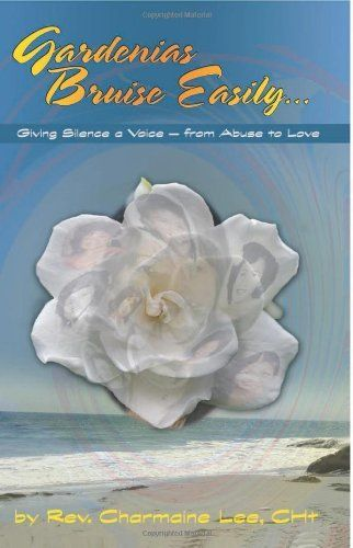 Gardenias Bruise Easily: Giving Silence a Voice - from Abuse to Love by Charmaine Lee CHt, http://www.amazon.com/dp/1928806031/ref=cm_sw_r_pi_dp_incIrb1MW827E