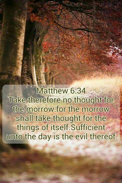 Matthew 6:34 (KJV) 34 Take therefore no thought for the morrow ...