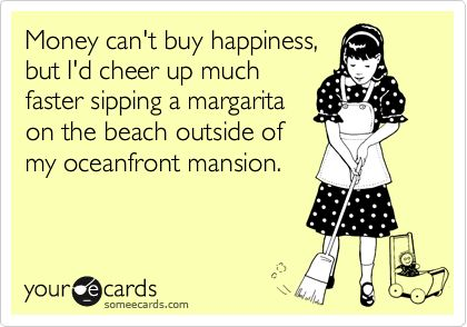 money can't buy happiness, but i'd cheer up much faster sipping a margarita on the beach outside of my oceanfront mansion