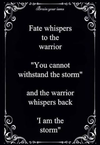 "Fate whispers to the warrior, ""You cannot withstand the storm"", and the warrior whispers back ""I am the storm""."