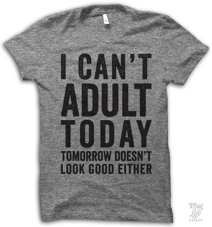 i can't adult today, tomorrow doesn't look good either!