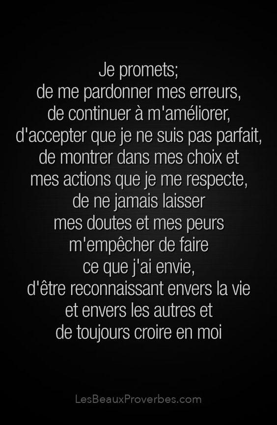 «Je promets; de me pardonner mes erreurs, de continuer à m'améliorer, d'accepter que je ne suis pas parfait, de montrer dans mes choix et mes actions que je me respecte, de ne jamais laisser mes doutes et mes peurs m'empêcher de faire ce que j'ai envie, d'être reconnaissant envers la vie et envers les autres et de toujours croire en moi» #citation #citationdujour #proverbe #quote #frenchquote #pensées #phrases #french #français #lesbeauxproverbes