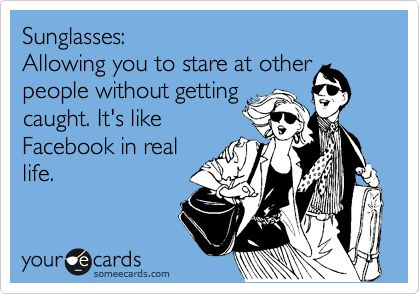 Sunglasses: Allowing you to stare at other people without getting caught. It's like Facebook in real life.