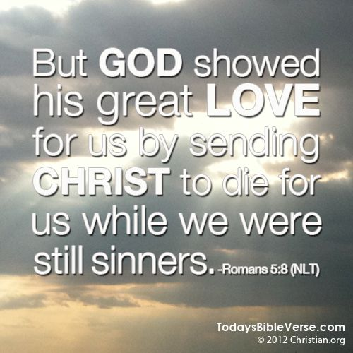 But God showed his great love for us by sending Christ to die for us while we were still sinners. - Romans 5:8 From TodaysBibleVerse.com