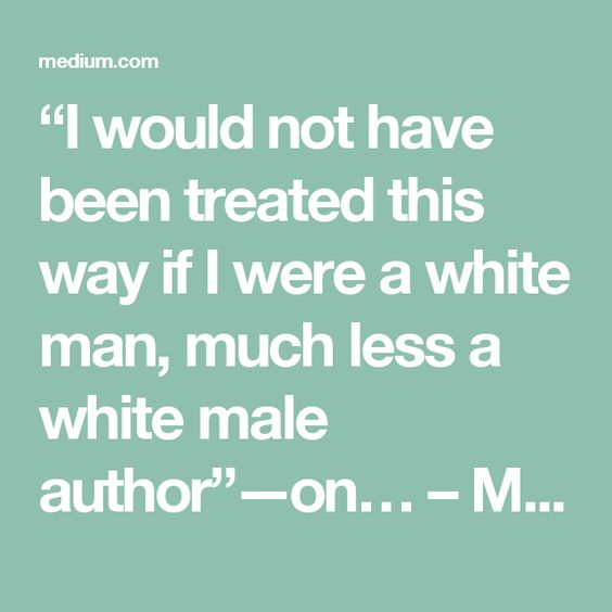 """I would not have been treated this way if I were a white man, much less a white male author"" — on… – Medium"