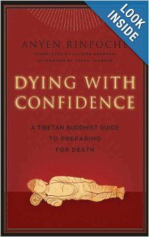Dying with Confidence: A Tibetan Buddhist Guide to Preparing for Death: Anyen Rinpoche, Eileen Cahoon, Allison Graboski, Tulku Thondup Rinpo...