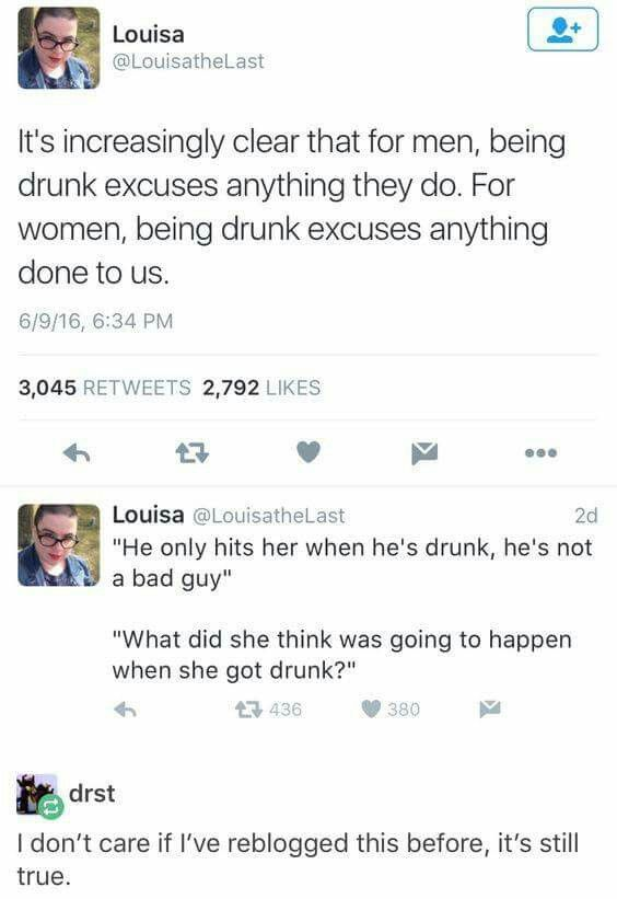 It's increasingly clear that for men, being drunk excuses anything they do. For women, being drunk excuses anything done to us.
