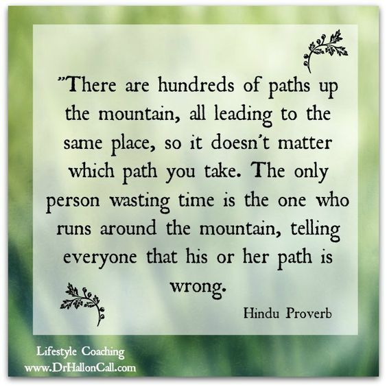 ''There are hundreds of paths up the mountain, all leading to the same place, so it doesn't matter which path you take. The only person wasting time is the one who runs around the mountain, telling everyone that his or her path is wrong.'' ~Hindu Proverb ..*