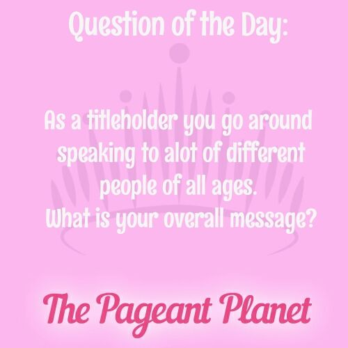 Today's Pageant Question Of The Day is: As a titleholder you go around speaking to a lot of different people of all ages. What is your overall message? Why this question was asked: Judges want to know that as a titleholder you will be a good representative of not only yourself, but of your system. Your reign will be remembered by the message you sent during it.