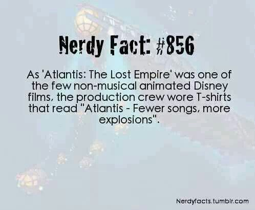 "Nerdy Fact #856: As ""Atlantis: The Lost Empire"" was one of the few non-musical animated Disney films, the production crew wore T-shirts that read ""Atlantis - Fewer songs, more explosions."""