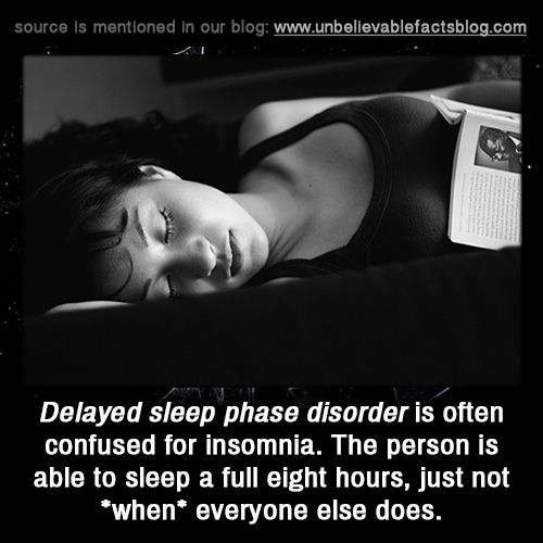 Delayed sleep phase disorder is often confused for insomnia. The person is able to sleep a full eight hours, just not *when* everyone else does.