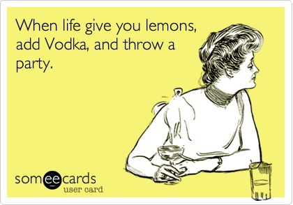 When life give you lemons, add Vodka, and throw a party.