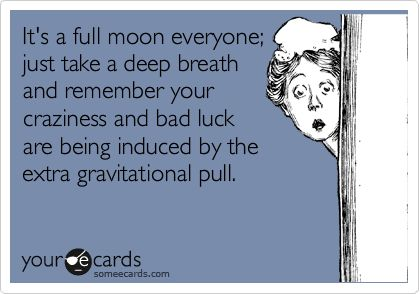It's a full moon everyone; just take a deep breath and remember your craziness and bad luck are being induced by the extra gravitational pull.