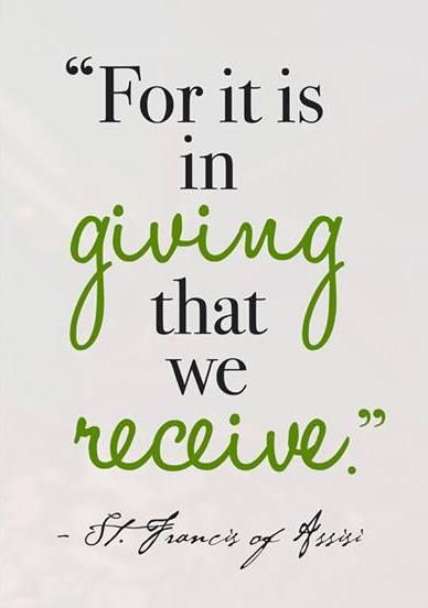 For it is in giving that we receive. --St. Francis:
