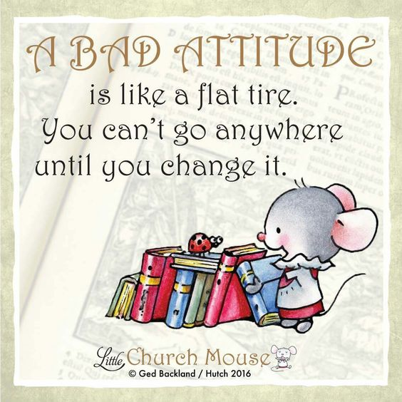 Little Church Mouse A bad attitude is like a flat tire, you cant go anywhere till you change it.: