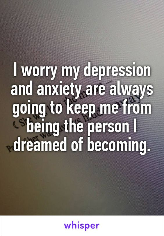 I worry my depression and anxiety are always going to keep me from being the person I dreamed of becoming.: