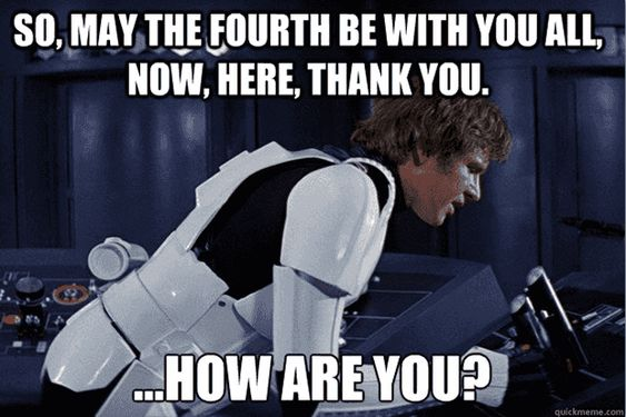 So, may the fourth be with you all, now, here, thank you. How are you? Star Wars Day, May The Fourth Quotes