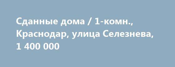 Cданные дома / 1-комн., Краснодар, улица Селезнева, 1 400 000 http://krasnodar-invest.ru/vtorichka/1-komn/realty234759.html  р-н Карасунский, Селезнева, 202 Продам квартиру, ремонт хороший, сделали недавно, пластиковые окна, газ, мебели нет, в ванной душевая, унитаз, раковина. Торг