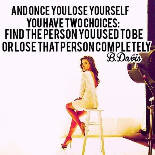 and once you lose yourself, you have two choices: finde the person you used to be or lose that person complitely