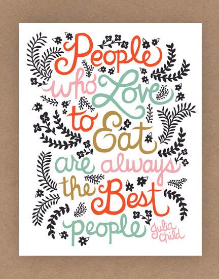 """A wonderful quote from the amazing Julia Child: """"People who love to eat are always the best people."""" from Etsy"""