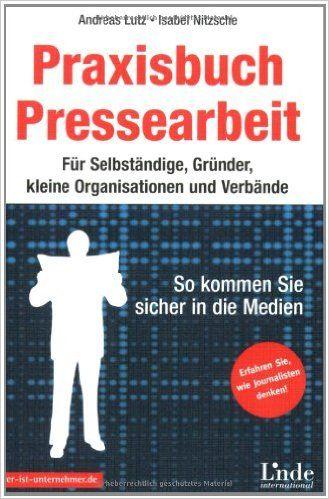 Praxisbuch Pressearbeit: Für Selbständige, Gründer, kleine Organisationen und Verbände: Amazon.de: Andreas Lutz, Isabel Nitzsche: Bücher