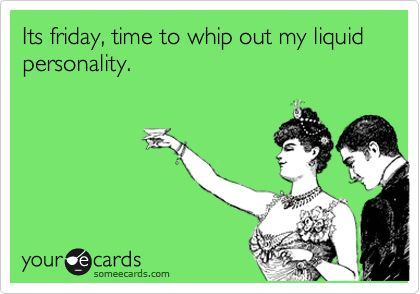 Its friday, time to whip out my liquid personality.: