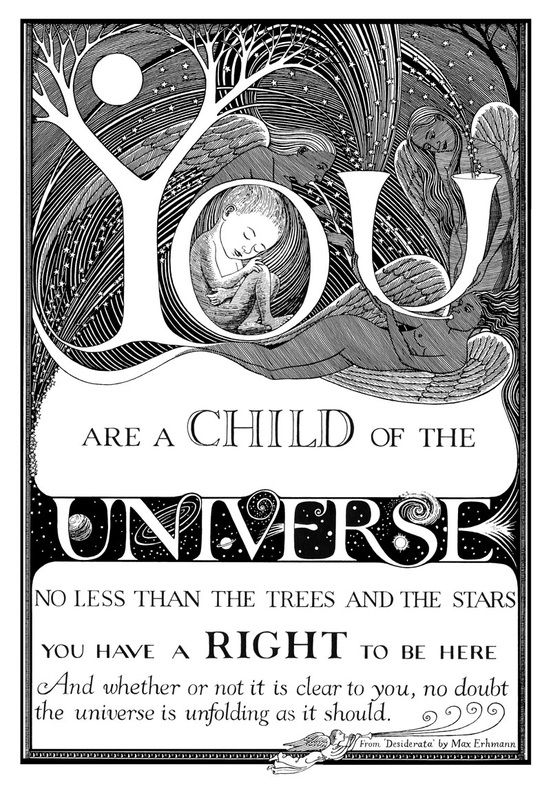 You are a child of the Universe no less than the trees and the stars you have a right to be here and whether or not it is clear to you no doubt, the Universe is unfolding as it should.: