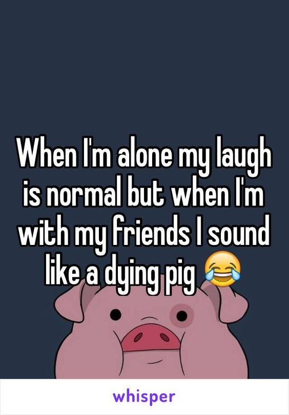 When I'm alone my laugh is normal but when I'm with my friends I sound like a dying pig
