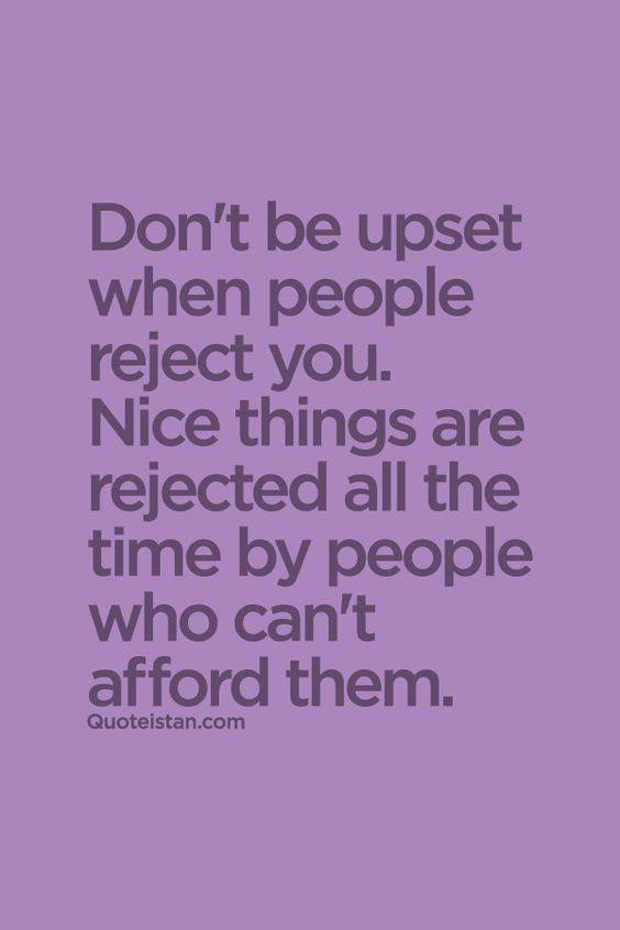 Don't be upset when people #reject you. Nice things are rejected all the time by people who can't afford them. #quote: