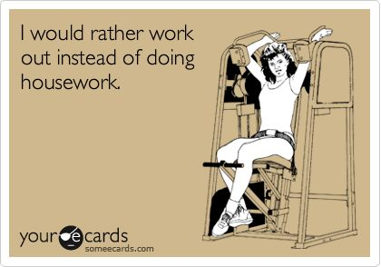 I would rather work out instead of doing housework.