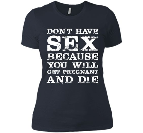 Don't Have Sex Because You Will Get Pregnant & Die T-shirt T-Shirt