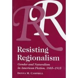 Resisting regionalism : gender and naturalism in American fiction, 1885-1915 / Donna M. Campbell - Athens : Ohio University Press, cop. 1997