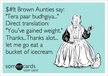 $#!t Brown Aunties say: 'Tera paar budhgiya...' Direct translation: 'You've gained weight.' Thanks...Thanks alot... let me go eat a bucket of icecream.