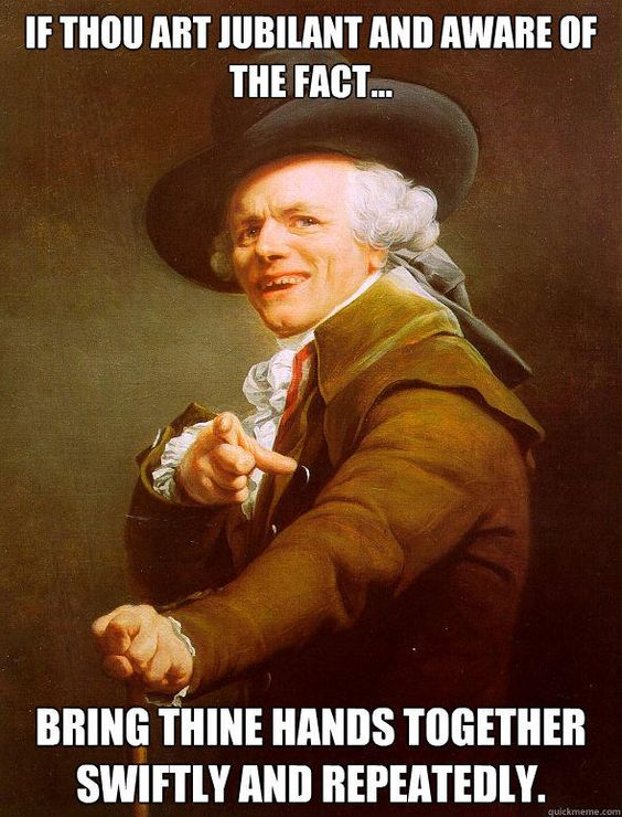 If thou art jubilant and aware of the fact... Bring thine hands together swiftly and repeatedly.