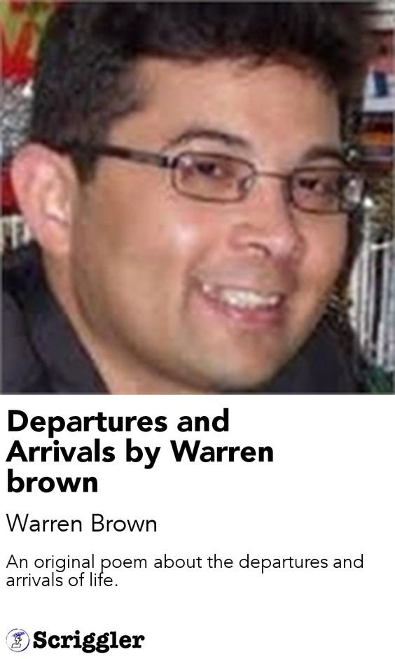 Departures and Arrivals by Warren brown by Warren Brown https://scriggler.com/detailPost/story/47185 An original poem about the departures and arrivals of life.