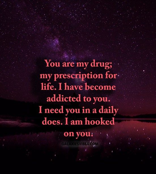 You Are My Drug My Prescription For Life I Have Become Addicted To You I Need You In A Daily Does I Am Hooked You Are My Drug Drug Quotes