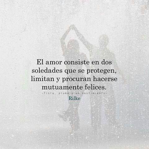 El amor consiste en dos soledades que se protegen, limitan y procuran hacerse mutuamente felices.