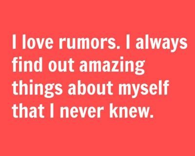 I love rumors.  I always find out amazing things about myself that I never knew.