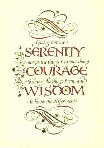 God grant me the serenity to accept the things I cannot change, courage to change the things I can and wisdom to know the difference.