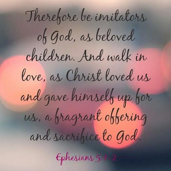 """""""Be ye therefore #followers of #God, as dear #children; And walk in #love, as #Christ also hath loved us, and hath given Himself for us an offering and a #sacrifice to God for a sweetsmelling savour."""" - #Ephesians 5:1"""