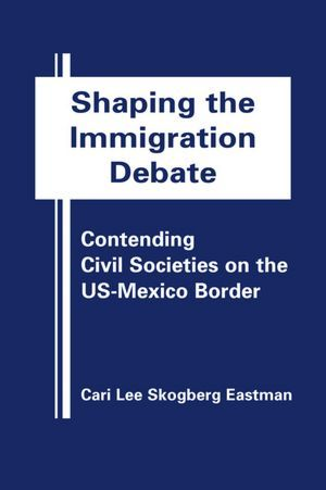 Eastman, Cari Lee Skogberg. 2012. Shaping the immigration debate: contending civil societies on the US-Mexico border. Boulder: FirstForumPress.  Call Number: Shields Library JV6483 E37 2012