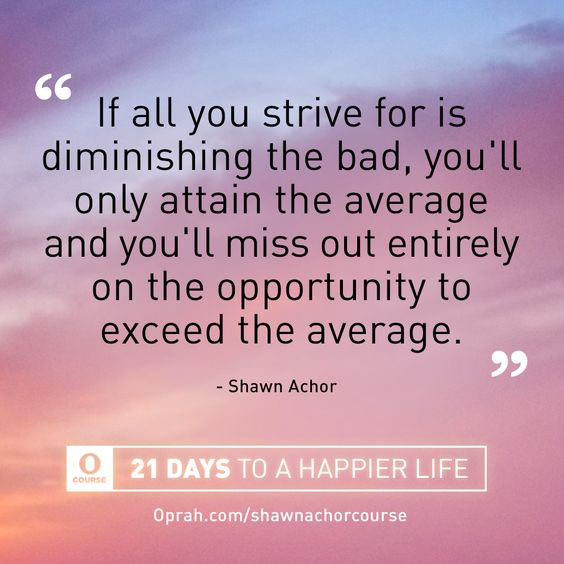If all you strive for is diminishing the bad, you'll only attain the average and you'll miss out entirely on the opportunity to exceed the average. — Shawn Achor